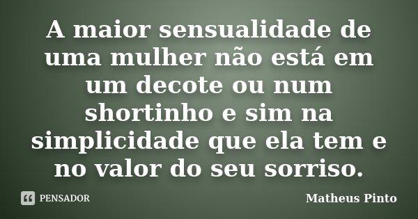 A maior sensualidade de uma mulher não está em um decote ou num shortinho e sim na simplicidade que ela tem e no valor do seu sorriso.... Frase de Matheus Pinto.