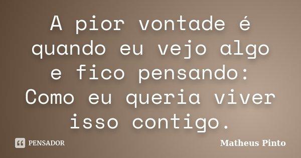 A pior vontade é quando eu vejo algo e fico pensando: Como eu queria viver isso contigo.... Frase de Matheus Pinto.