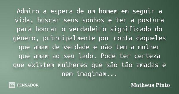 Admiro a espera de um homem em seguir a vida, buscar seus sonhos e ter a postura para honrar o verdadeiro significado do gênero, principalmente por conta daquel... Frase de Matheus Pinto.