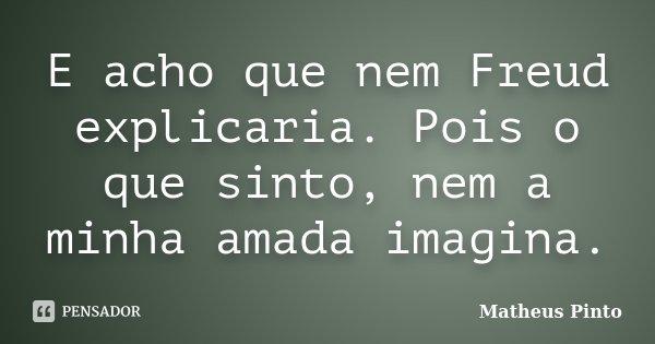 E acho que nem Freud explicaria. Pois o que sinto, nem a minha amada imagina.... Frase de Matheus Pinto.