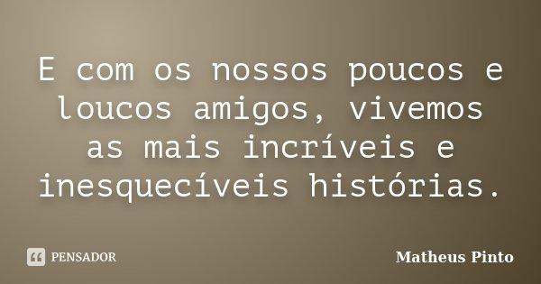 E com os nossos poucos e loucos amigos, vivemos as mais incríveis e inesquecíveis histórias.... Frase de Matheus Pinto.