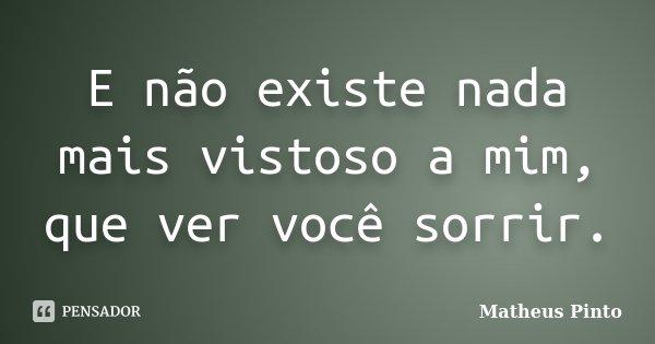 E não existe nada mais vistoso a mim, que ver você sorrir.... Frase de Matheus Pinto.
