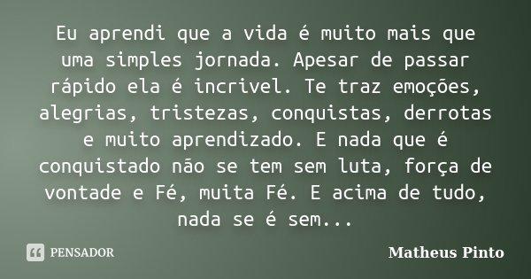 Eu aprendi que a vida é muito mais que uma simples jornada. Apesar de passar rápido ela é incrivel. Te traz emoções, alegrias, tristezas, conquistas, derrotas e... Frase de Matheus Pinto.