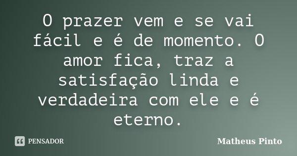 O prazer vem e se vai fácil e é de momento. O amor fica, traz a satisfação linda e verdadeira com ele e é eterno.... Frase de Matheus Pinto.