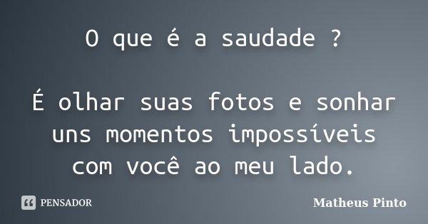O que é a saudade ? É olhar suas fotos e sonhar uns momentos impossíveis com você ao meu lado.... Frase de Matheus Pinto.