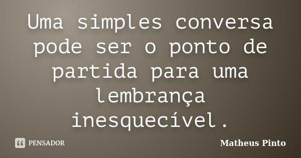 Uma simples conversa pode ser o ponto de partida para uma lembrança inesquecível.... Frase de Matheus Pinto.