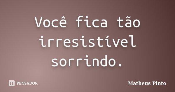 Você fica tão irresistível sorrindo.... Frase de Matheus Pinto.