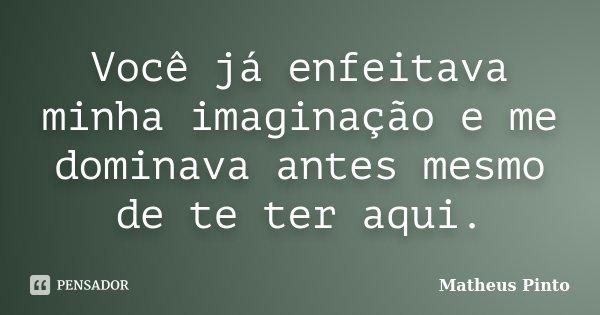 Você já enfeitava minha imaginação e me dominava antes mesmo de te ter aqui.... Frase de Matheus Pinto.