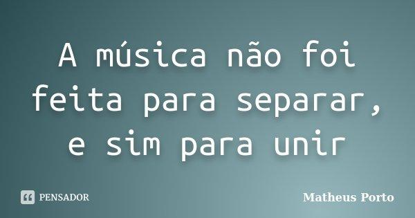 A música não foi feita para separar, e sim para unir... Frase de Matheus Porto.