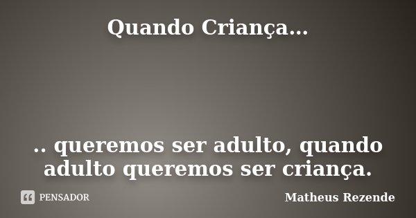Quando Criança… .. queremos ser adulto, quando adulto queremos ser criança.... Frase de Matheus Rezende.