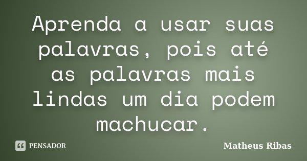 Aprenda a usar suas palavras, pois até as palavras mais lindas um dia podem machucar.... Frase de Matheus Ribas.