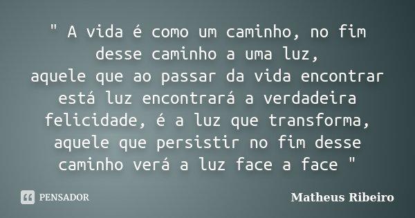""""""" A vida é como um caminho, no fim desse caminho a uma luz, aquele que ao passar da vida encontrar está luz encontrará a verdadeira felicidade, é a luz que... Frase de Matheus Ribeiro."""