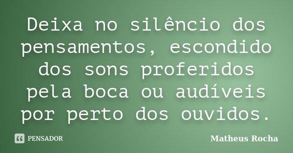 Deixa no silêncio dos pensamentos, escondido dos sons proferidos pela boca ou audíveis por perto dos ouvidos.... Frase de Matheus Rocha.