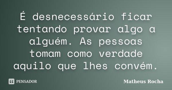 É desnecessário ficar tentando provar algo a alguém. As pessoas tomam como verdade aquilo que lhes convém.... Frase de Matheus Rocha.