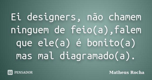Ei designers, não chamem ninguem de feio(a),falem que ele(a) é bonito(a) mas mal diagramado(a).... Frase de Matheus Rocha.