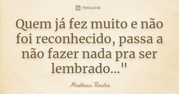 """Quem já fez muito e não foi reconhecido, passa a não fazer nada pra ser lembrado...""""... Frase de Matheus Rocha."""