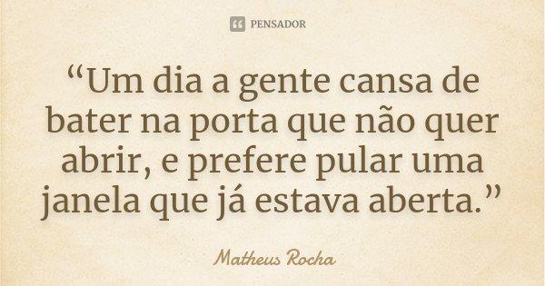 """""""Um dia a gente cansa de bater na porta que não quer abrir, e prefere pular uma janela que já estava aberta.""""... Frase de Matheus Rocha."""