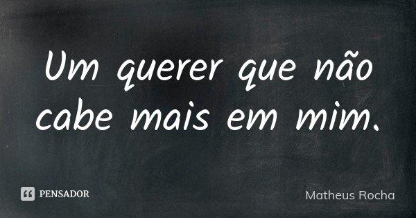 Um querer que não cabe mais em mim.... Frase de Matheus Rocha.