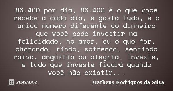 86.400 por dia, 86.400 é o que você recebe a cada dia, e gasta tudo, é o único numero diferente do dinheiro que você pode investir na felicidade, no amor, ou o ... Frase de Matheus Rodrigues da Silva.