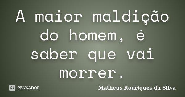 A maior maldição do homem, é saber que vai morrer.... Frase de Matheus Rodrigues da Silva.