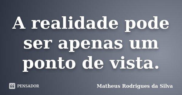 A realidade pode ser apenas um ponto de vista.... Frase de Matheus Rodrigues da Silva.