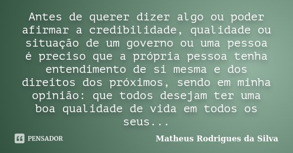 Antes de querer dizer algo ou poder afirmar a credibilidade, qualidade ou situação de um governo ou uma pessoa é preciso que a própria pessoa tenha entendimento... Frase de Matheus Rodrigues da Silva.