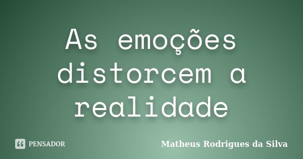 As emoções distorcem a realidade... Frase de Matheus Rodrigues da Silva.