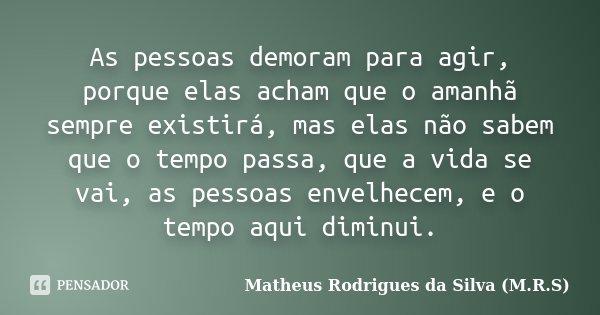 As pessoas demoram para agir, porque elas acham que o amanhã sempre existirá, mas elas não sabem que o tempo passa, que a vida se vai, as pessoas envelhecem, e ... Frase de Matheus Rodrigues da Silva (M.R.S).