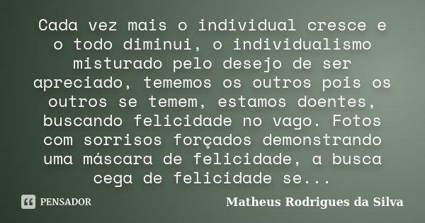 Cada vez mais o individual cresce e o todo diminui, o individualismo misturado pelo desejo de ser apreciado, tememos os outros pois os outros se temem, estamos ... Frase de matheus rodrigues da silva.