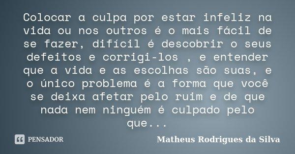 Colocar a culpa por estar infeliz na vida ou nos outros é o mais fácil de se fazer, difícil é descobrir o seus defeitos e corrigi-los , e entender que a vida e ... Frase de Matheus Rodrigues da Silva.
