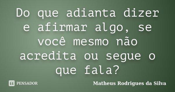 Do que adianta dizer e afirmar algo, se você mesmo não acredita ou segue o que fala?... Frase de Matheus Rodrigues da Silva.