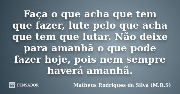 Faça o que acha que tem que fazer, lute pelo que acha que tem que lutar. Não deixe para amanhã o que pode fazer hoje, pois nem sempre haverá amanhã.... Frase de Matheus Rodrigues da Silva (M.R.S).