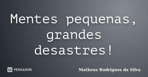 Mentes pequenas, grandes desastres!... Frase de Matheus Rodrigues da Silva.
