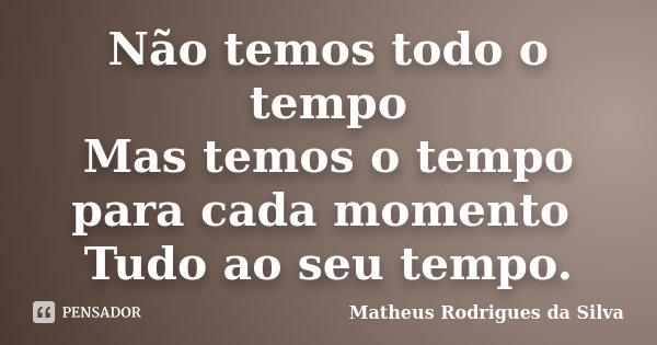 Não temos todo o tempo Mas temos o tempo para cada momento Tudo ao seu tempo.... Frase de Matheus Rodrigues da Silva.
