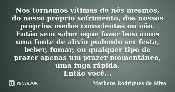 Nos tornamos vítimas de nós mesmos, do nosso próprio sofrimento, dos nossos próprios medos conscientes ou não. Então sem saber oque fazer buscamos uma fonte de ... Frase de Matheus Rodrigues da Silva.