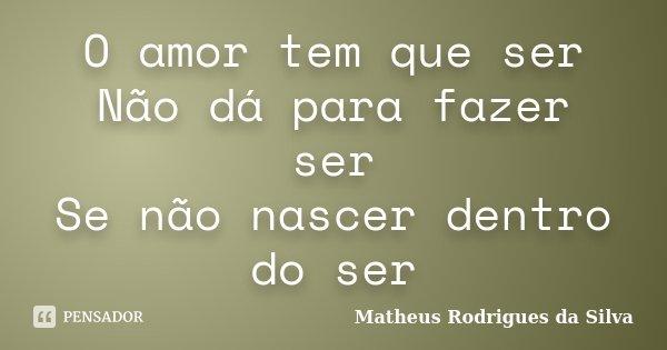 O amor tem que ser Não dá para fazer ser Se não nascer dentro do ser... Frase de matheus rodrigues da silva.