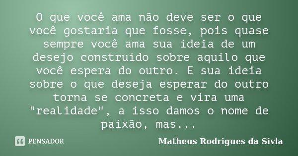 O que você ama não deve ser o que você gostaria que fosse, pois quase sempre você ama sua ideia de um desejo construído sobre aquilo que você espera do outro. E... Frase de Matheus Rodrigues da Sivla.