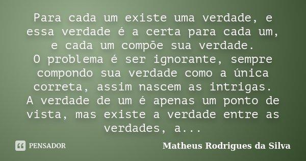 Para cada um existe uma verdade, e essa verdade é a certa para cada um, e cada um compõe sua verdade. O problema é ser ignorante, sempre compondo sua verdade co... Frase de Matheus Rodrigues da Silva.