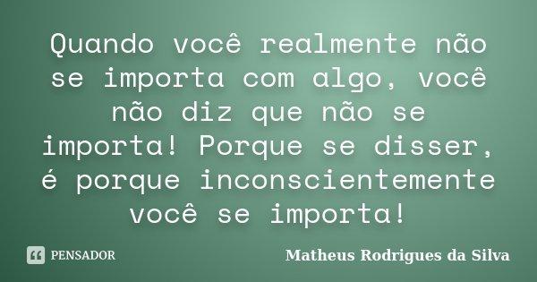 Quando você realmente não se importa com algo, você não diz que não se importa! Porque se disser, é porque inconscientemente você se importa!... Frase de Matheus Rodrigues da Silva.