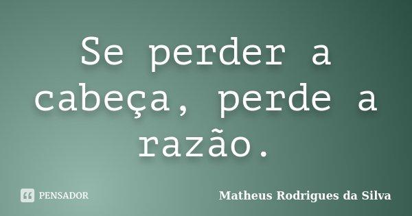Se perder a cabeça, perde a razão.... Frase de Matheus Rodrigues da Silva.