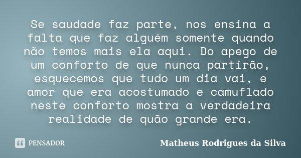 Se saudade faz parte, nos ensina a falta que faz alguém somente quando não temos mais ela aqui. Do apego de um conforto de que nunca partirão, esquecemos que tu... Frase de Matheus Rodrigues da Silva.