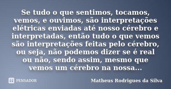 Se tudo o que sentimos, tocamos, vemos, e ouvimos, são interpretações elétricas enviadas até nosso cérebro e interpretadas, então tudo o que vemos são interpret... Frase de Matheus Rodrigues da Silva.