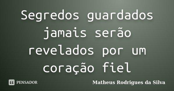 Segredos guardados jamais serão revelados por um coração fiel... Frase de Matheus Rodrigues da Silva.