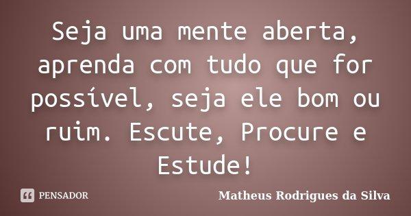 Seja uma mente aberta, aprenda com tudo que for possível, seja ele bom ou ruim. Escute, Procure e Estude!... Frase de Matheus Rodrigues da Silva.