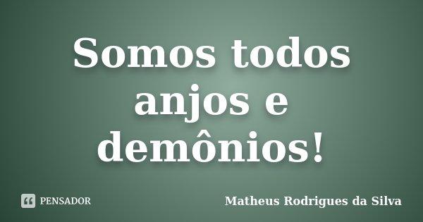 Somos todos anjos e demônios!... Frase de Matheus Rodrigues da Silva.