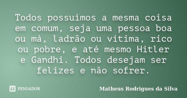 Todos possuímos a mesma coisa em comum, seja uma pessoa boa ou má, ladrão ou vítima, rico ou pobre, e até mesmo Hitler e Gandhi. Todos desejam ser felizes e não... Frase de Matheus Rodrigues da Silva.