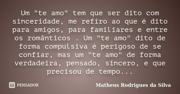 """Um """"te amo"""" tem que ser dito com sinceridade, me refiro ao que é dito para amigos, para familiares e entre os românticos . Um """"te amo"""" dito ... Frase de Matheus Rodrigues da Silva."""