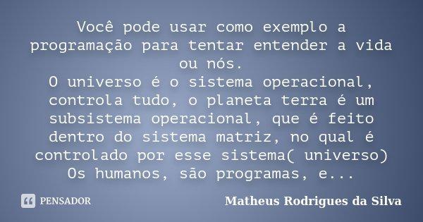 Você pode usar como exemplo a programação para tentar entender a vida ou nós. O universo é o sistema operacional, controla tudo, o planeta terra é um subsistema... Frase de Matheus Rodrigues da Silva.