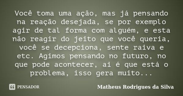 Você toma uma ação, mas já pensando na reação desejada, se por exemplo agir de tal forma com alguém, e esta não reagir do jeito que você queria, você se decepci... Frase de Matheus Rodrigues da Silva.