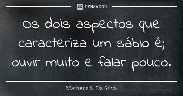 Os dois aspectos que caracteriza um sábio é; ouvir muito e falar pouco.... Frase de Matheus S. Da Silva.